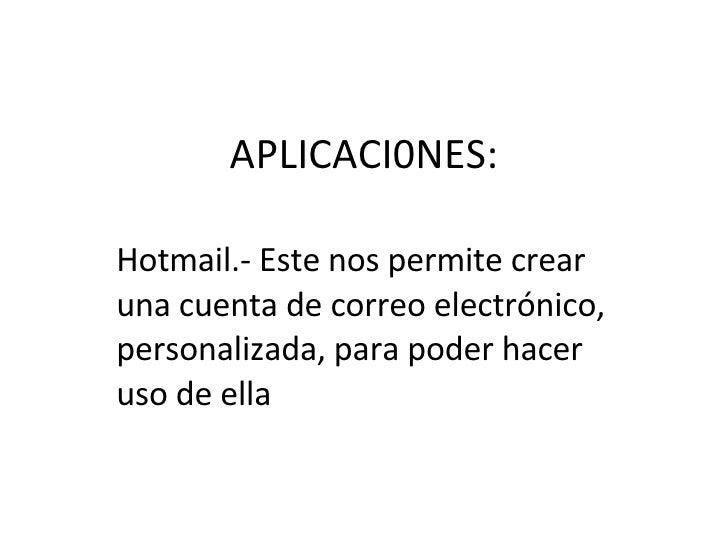 APLICACI0NES: Hotmail.- Este nos permite crear una cuenta de correo electrónico, personalizada, para poder hacer uso de ella