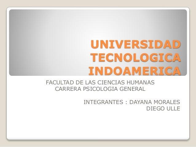 UNIVERSIDAD TECNOLOGICA INDOAMERICA FACULTAD DE LAS CIENCIAS HUMANAS CARRERA PSICOLOGIA GENERAL INTEGRANTES : DAYANA MORAL...