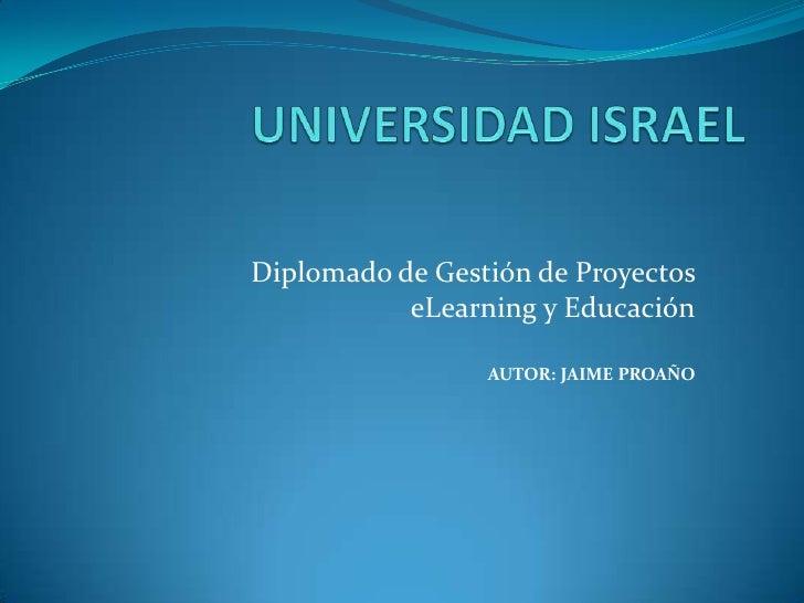 UNIVERSIDAD ISRAEL<br />Diplomado de Gestión de Proyectos eLearning y Educación<br />AUTOR: JAIME PROAÑO<br />