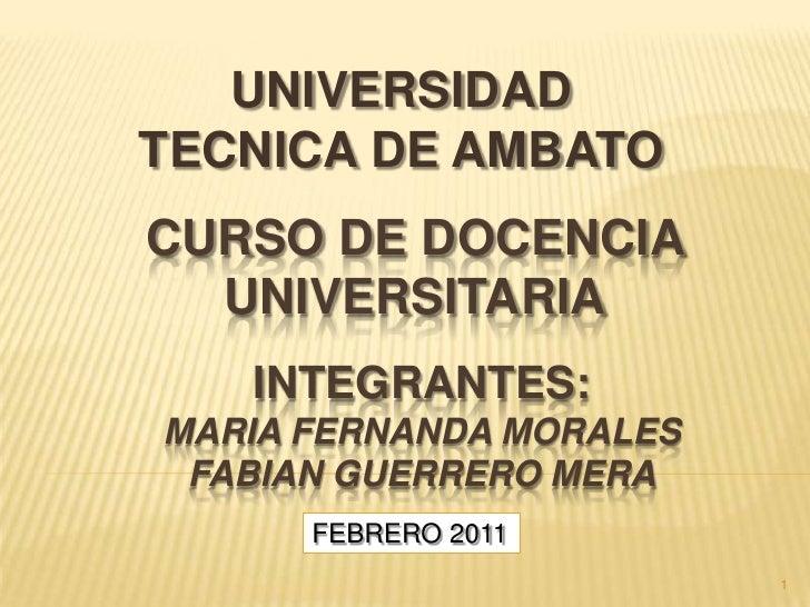 UNIVERSIDAD TECNICA DE AMBATO<br />CURSO DE DOCENCIA <br />UNIVERSITARIA<br />INTEGRANTES:Maria fernandamoralesfabianguerr...