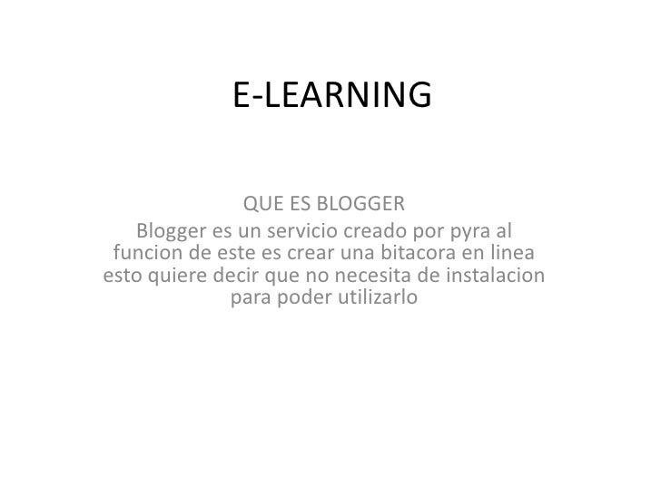 E-LEARNING               QUE ES BLOGGER   Blogger es un servicio creado por pyra al funcion de este es crear una bitacora ...