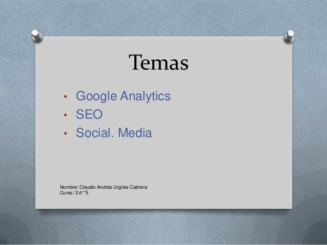 """Temas • Google Analytics • SEO • Social. MediaNombre: Claudio Andrés Urgiles CabreraCurso: 3 A""""""""5"""