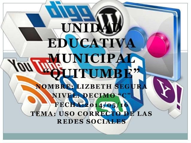 "UNIDAD EDUCATIVA MUNICIPAL ""QUITUMBE"" NOMBRE: LIZBETH SEGURA NIVEL: DECIMO ""C"" FECHA:2014/05/16 TEMA: USO CORRECTO DE LAS ..."