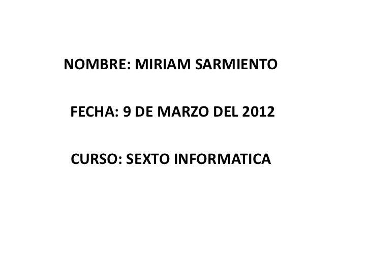 NOMBRE: MIRIAM SARMIENTOFECHA: 9 DE MARZO DEL 2012CURSO: SEXTO INFORMATICA