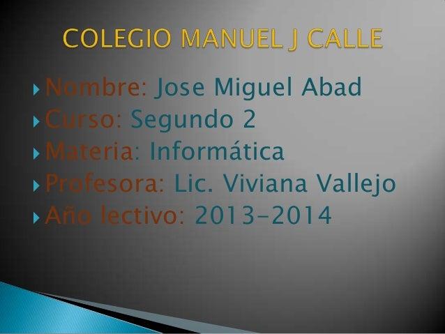  Nombre:  Jose Miguel Abad  Curso: Segundo 2  Materia: Informática  Profesora: Lic. Viviana Vallejo  Año lectivo: 201...