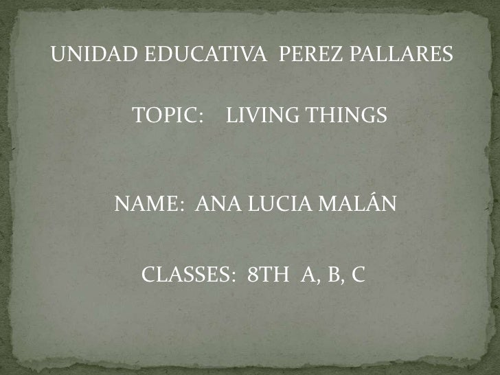 UNIDAD EDUCATIVA PEREZ PALLARES      TOPIC: LIVING THINGS    NAME: ANA LUCIA MALÁN      CLASSES: 8TH A, B, C