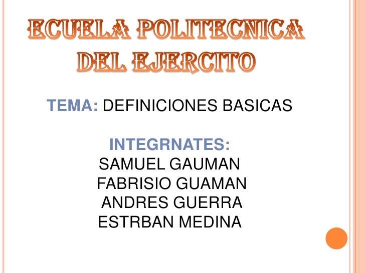 Ecuelapolitecnica del ejercito<br />TEMA: DEFINICIONES BASICAS<br />INTEGRNATES: <br />SAMUEL GAUMAN<br />FABRISIO GUAMAN<...