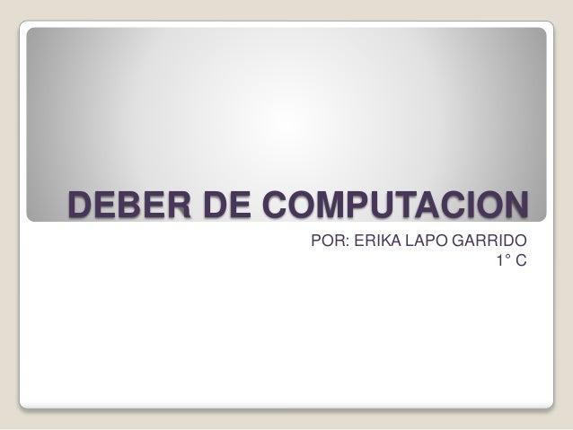 DEBER DE COMPUTACION POR: ERIKA LAPO GARRIDO 1° C
