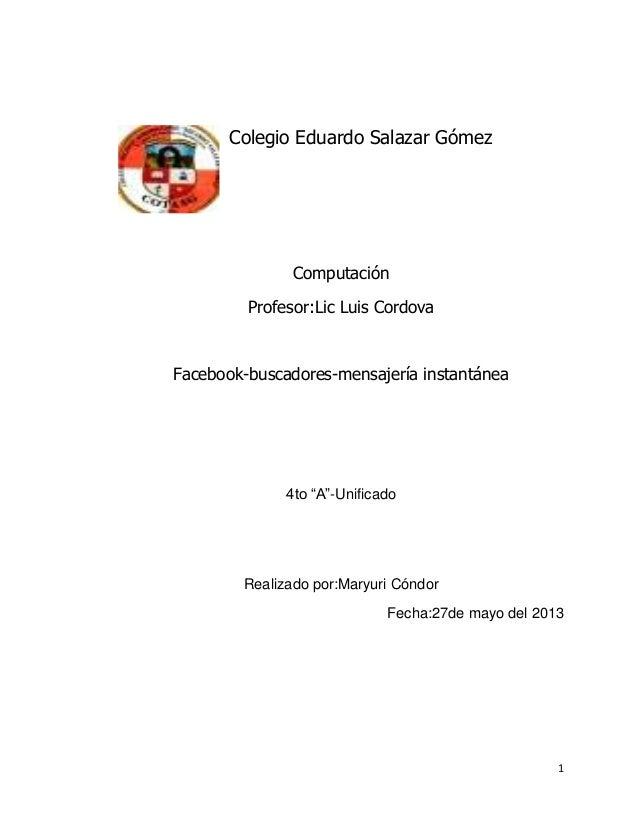 "1Colegio Eduardo Salazar GómezComputaciónProfesor:Lic Luis CordovaFacebook-buscadores-mensajería instantánea4to ""A""-Unific..."