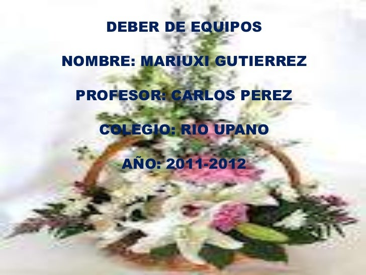 DEBER DE EQUIPOSNOMBRE: MARIUXI GUTIERREZ PROFESOR: CARLOS PEREZ   COLEGIO: RIO UPANO      AÑO: 2011-2012