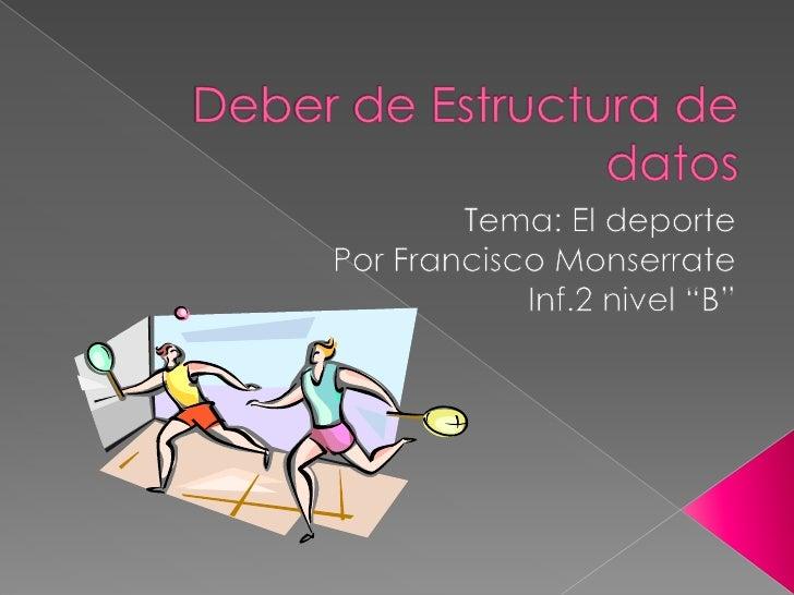 """Deber de Estructura de datos<br />Tema: El deporte <br />Por Francisco Monserrate<br />Inf.2 nivel """"B""""<br />"""
