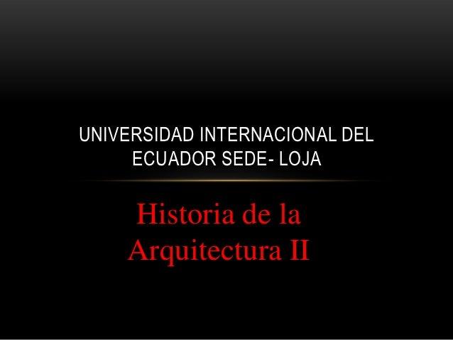UNIVERSIDAD INTERNACIONAL DEL     ECUADOR SEDE- LOJA    Historia de la    Arquitectura II