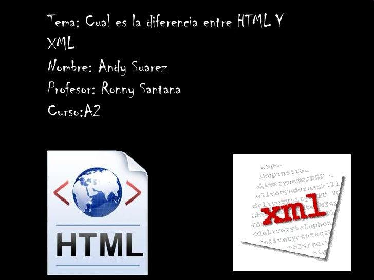 Tema: Cual es la diferencia entre HTML YXMLNombre: Andy SuarezProfesor: Ronny SantanaCurso:A2