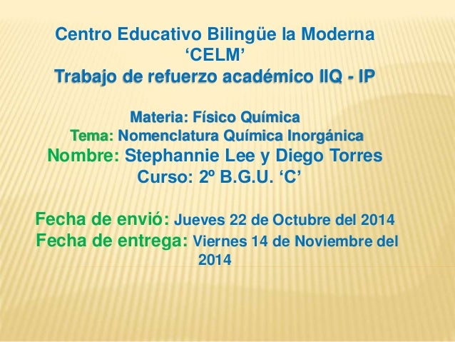 Centro Educativo Bilingüe la Moderna  'CELM'  Trabajo de refuerzo académico IIQ - IP  Materia: Físico Química  Tema: Nomen...