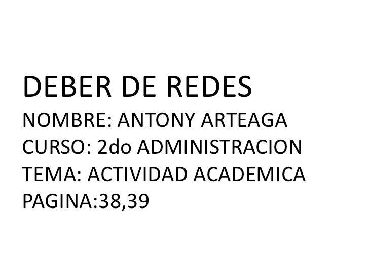 DEBER DE REDESNOMBRE: ANTONY ARTEAGACURSO: 2do ADMINISTRACIONTEMA: ACTIVIDAD ACADEMICA PAGINA:38,39