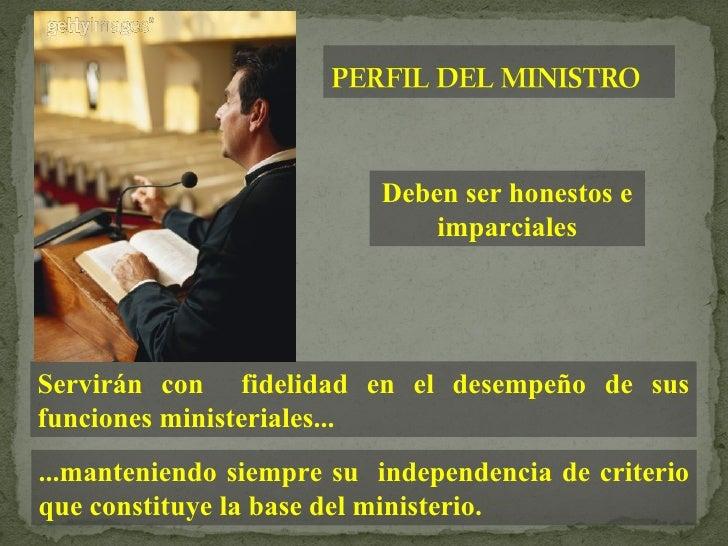 Deben ser honestos e imparciales Servirán con  fidelidad en el desempeño de sus funciones ministeriales... ...manteniendo ...