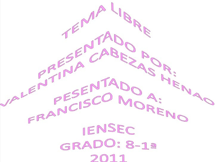 TEMA LIBREPRESENTADO POR:VALENTINA CABEZAS HENAOPESENTADO A:FRANCISCO MORENOIENSECGRADO: 8-1ª2011<br />
