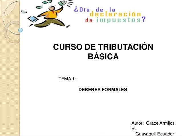 CURSO DE TRIBUTACIÓN       BÁSICA TEMA 1:           DEBERES FORMALES                              Autor: Grace Armijos    ...