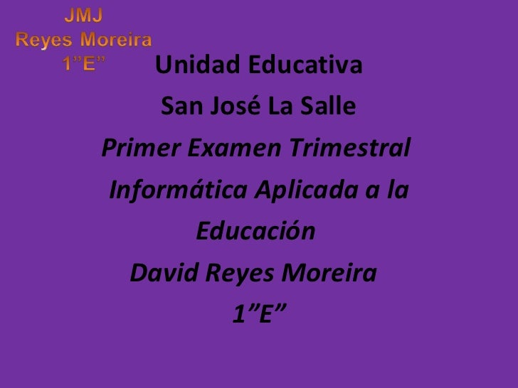 Unidad Educativa      San José La SallePrimer Examen Trimestral Informática Aplicada a la        Educación   David Reyes M...