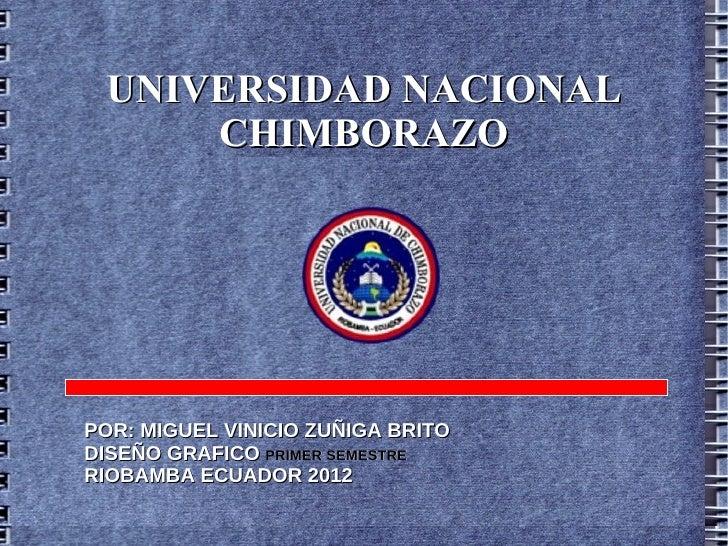 UNIVERSIDAD NACIONAL     CHIMBORAZOPOR: MIGUEL VINICIO ZUÑIGA BRITODISEÑO GRAFICO PRIMER SEMESTRERIOBAMBA ECUADOR 2012