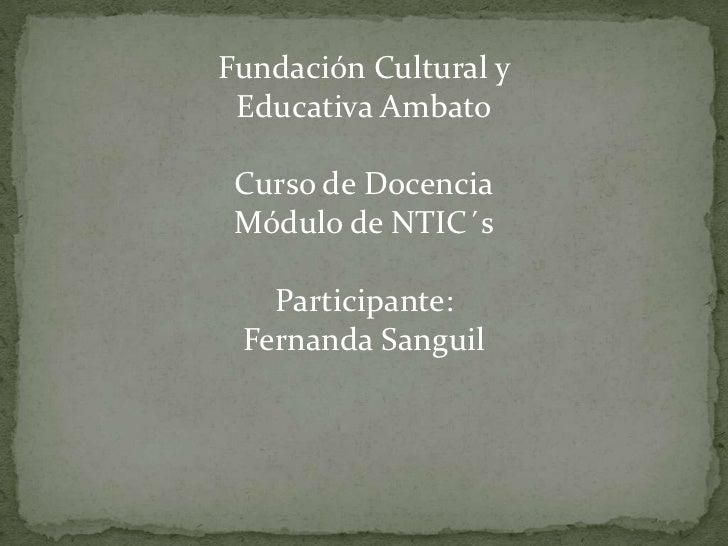 Fundación Cultural y Educativa Ambato<br />Curso de Docencia<br />Módulo de NTIC´s<br />Participante:<br />Fernanda Sangui...