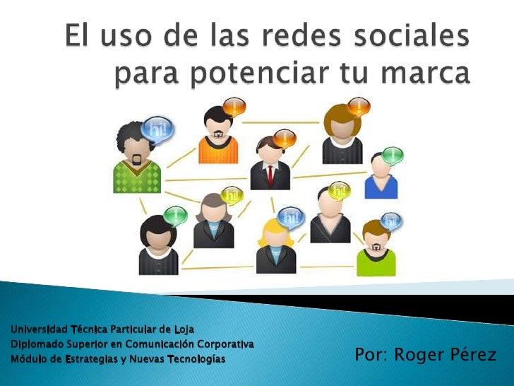El uso de las redes sociales para potenciar tu marca<br />Universidad Técnica Particular de Loja<br />Diplomado Superior e...