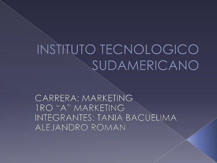 """INSTITUTO TECNOLOGICO SUDAMERICANO<br />CARRERA: MARKETING<br />1RO """"A"""" MARKETING<br />INTEGRANTES: TANIA BACUELIMA<br />A..."""