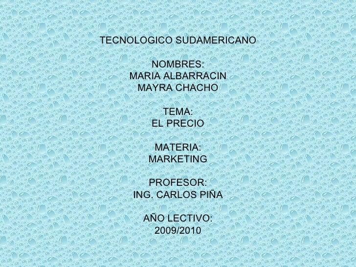 TECNOLOGICO SUDAMERICANO NOMBRES: MARIA ALBARRACIN MAYRA CHACHO TEMA: EL PRECIO MATERIA: MARKETING PROFESOR: ING. CARLOS P...