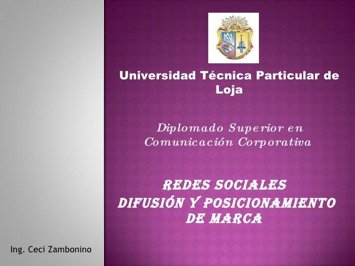 Redes sociales  Difusión y posicionamiento de marca  Ing. Ceci Zambonino Universidad Técnica Particular de Loja Diplomado ...