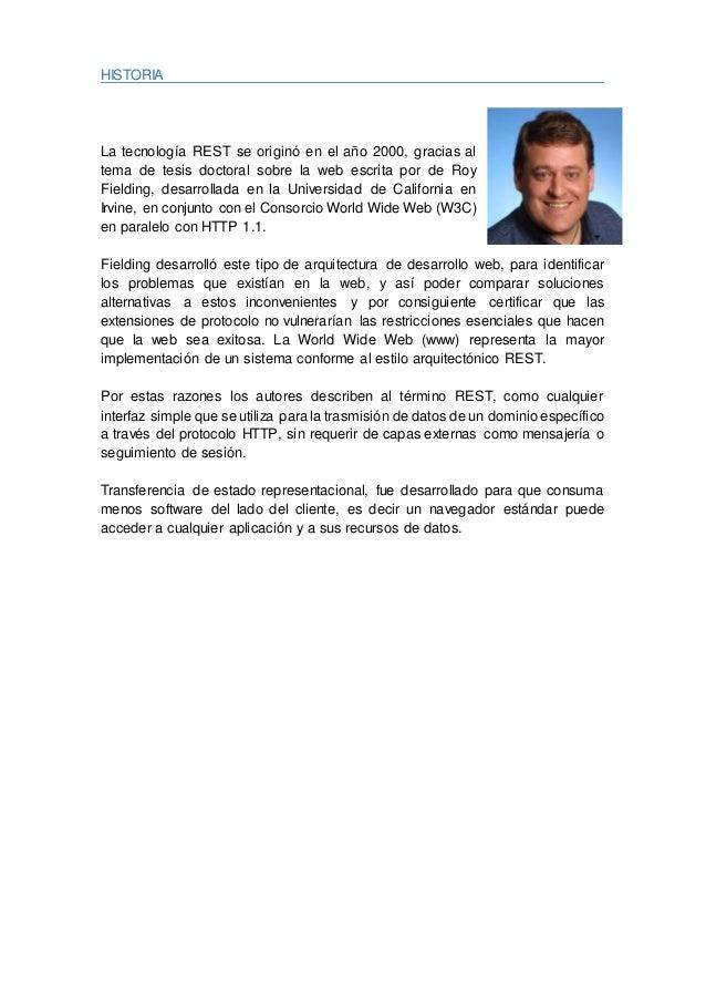 HISTORIA La tecnología REST se originó en el año 2000, gracias al tema de tesis doctoral sobre la web escrita por de Roy F...