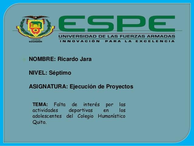  NOMBRE: Ricardo Jara NIVEL: Séptimo ASIGNATURA: Ejecución de Proyectos TEMA: Falta de interés por las actividades deport...