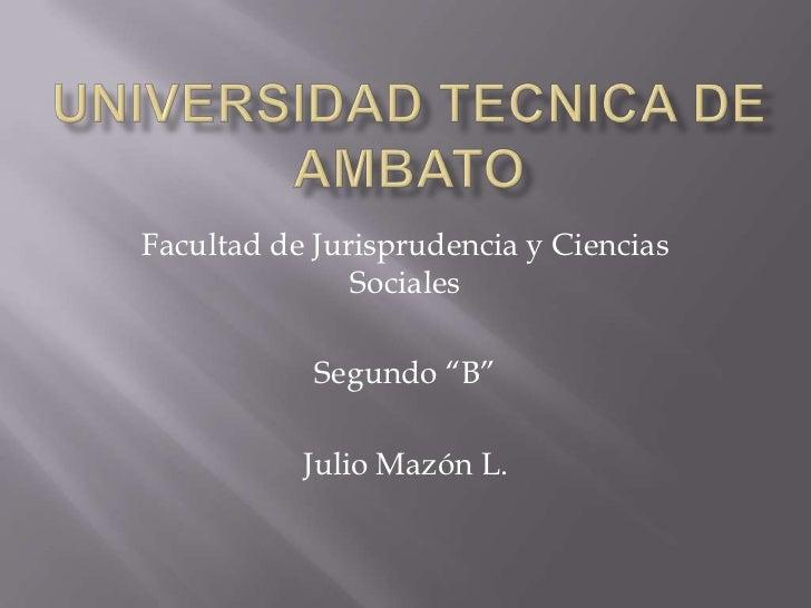 """Facultad de Jurisprudencia y Ciencias               Sociales            Segundo """"B""""           Julio Mazón L."""