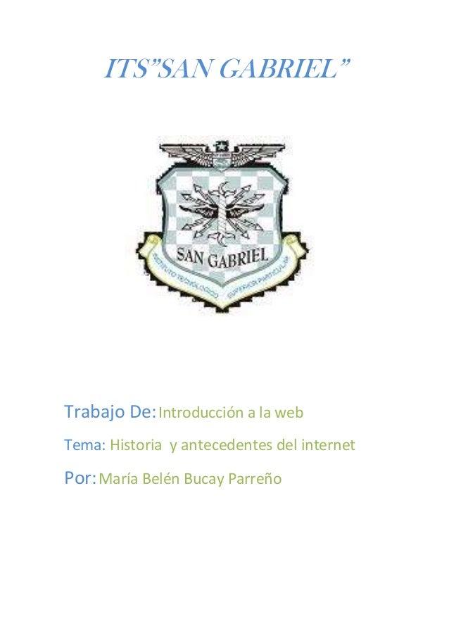 """ITS""""SAN GABRIEL""""Trabajo De: Introducción a la webTema: Historia y antecedentes del internetPor: María Belén Bucay Parreño"""