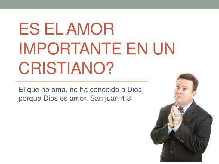 ES EL AMORIMPORTANTE EN UNCRISTIANO?El que no ama, no ha conocido a Dios;porque Dios es amor. San juan 4:8
