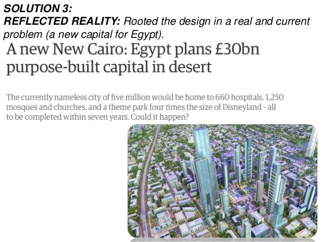 SOLUTION 3: REFLECTED REALITY: Rooted the design in a real and current problem (a new capital for Egypt).