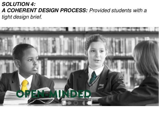 SOLUTION 4: A COHERENT DESIGN PROCESS: Provided students with a tight design brief.