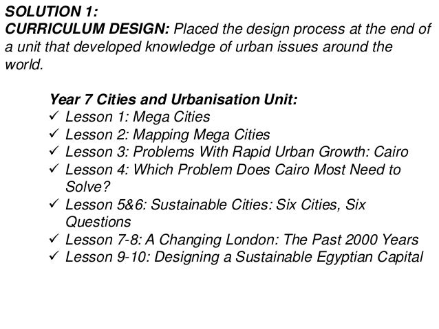 SOLUTION 1: CURRICULUM DESIGN: Placed the design process at the end of a unit that developed knowledge of urban issues aro...