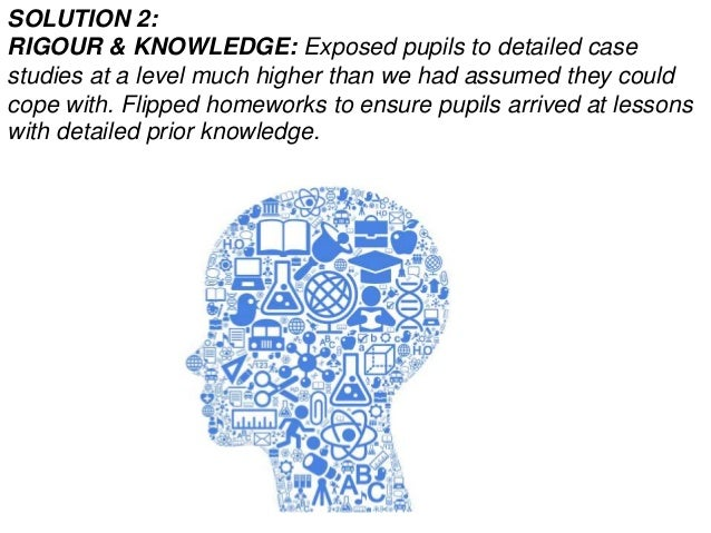 SOLUTION 2: RIGOUR & KNOWLEDGE: Exposed pupils to detailed case studies at a level much higher than we had assumed they co...