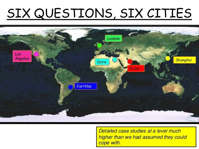 SIX QUESTIONS, SIX CITIES London Cairo Dubai Shanghai Curitiba Los Angeles Detailed case studies at a level much higher th...