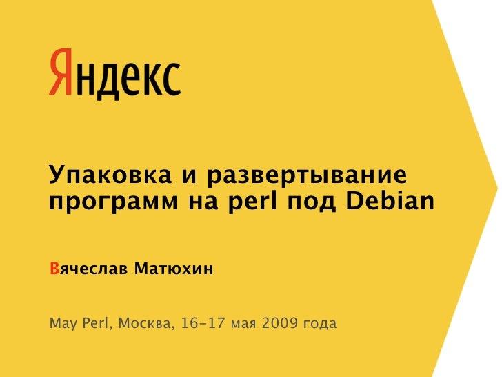 Упаковка и развертывание программ на perl под Debian  Вячеслав Матюхин   May Perl, Москва, 16-17 мая 2009 года