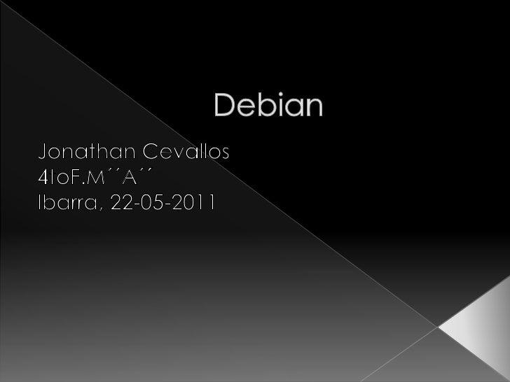 Debian<br />Jonathan Cevallos<br />4toF.M´´A´´<br />Ibarra, 22-05-2011<br />