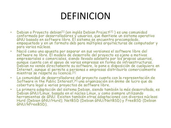 DEFINICION<br />Debian o Proyecto debian[1] (en inglés Debian Project[2] ) es una comunidad conformada por desarrolladores...