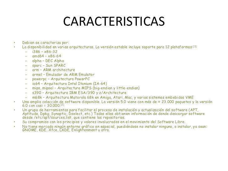 CARACTERISTICAS<br />Debian se caracteriza por:<br />La disponibilidad en varias arquitecturas. La versión estable incluye...