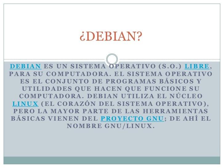 ¿DEBIAN?<br />Debian es un sistema operativo (S.O.) libre, para su computadora. El sistema operativo es el conjunto de pro...