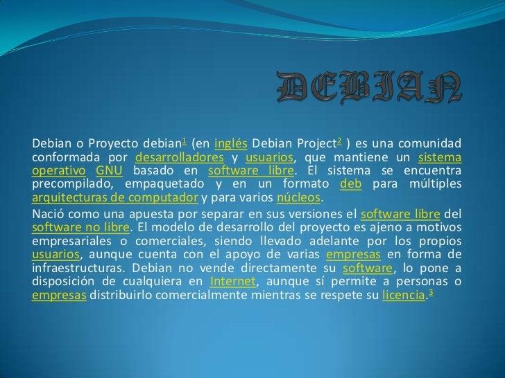 DEBIAN<br />Debian o Proyecto debian1 (en inglésDebian Project2 ) es una comunidad conformada por desarrolladores y usuari...