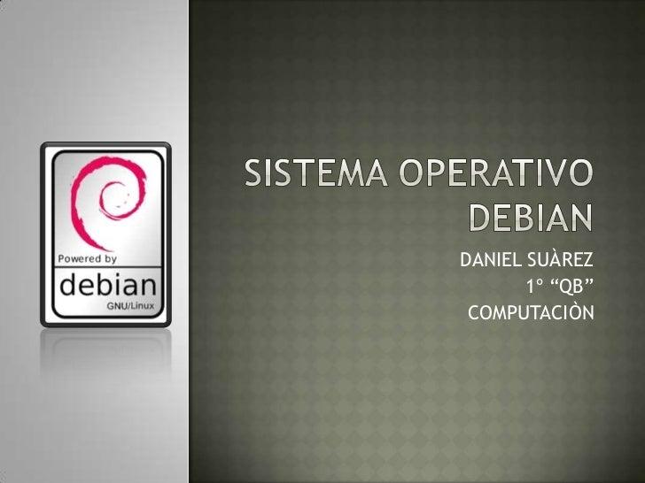 "SISTEMA OPERATIVO DEBIAN<br />DANIEL SUÀREZ<br />1º ""QB""<br />COMPUTACIÒN<br />"