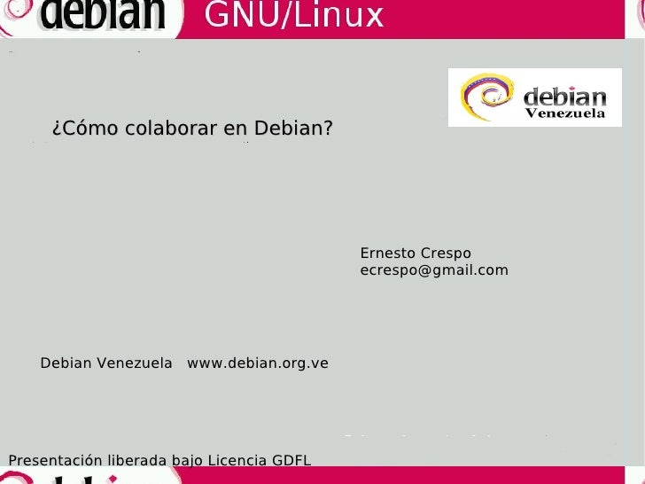 ¿Cómo colaborar en Debian? Ernesto Crespo [email_address] Debian Venezuela  www.debian.org.ve Presentación liberada bajo L...