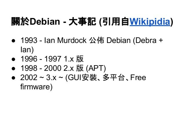關於Debian - 大事記 (引用自Wikipidia)  ● 1993 - Ian Murdock 公佈 Debian (Debra +  Ian)  ● 1996 - 1997 1.x 版  ● 1998 - 2000 2.x 版 (AP...