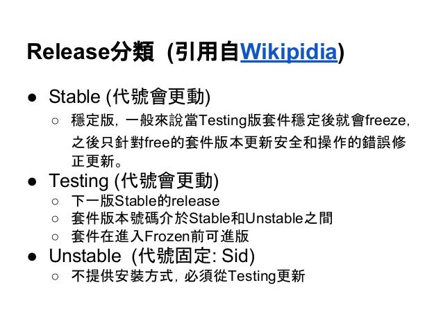 Release分類 (引用自Wikipidia)  ● Stable (代號會更動)  ○ 穩定版,一般來說當Testing版套件穩定後就會freeze,  之後只針對free的套件版本更新安全和操作的錯誤修  正更新。  ● Testing ...