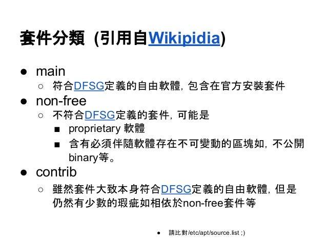 套件分類 (引用自Wikipidia)  ● main  ○ 符合DFSG定義的自由軟體,包含在官方安裝套件  ● non-free  ○ 不符合DFSG定義的套件,可能是  ■ proprietary 軟體  ■ 含有必須伴隨軟體存在不可變動...